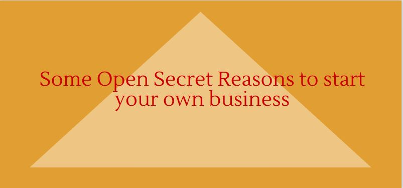 Some Open Secret Reasons to start your own business