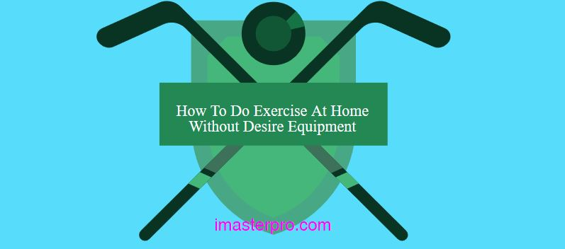 How To Do Exercise At Home Without Desire Equipment
